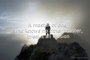 A master of one - who knows no other master - breaks all illusion