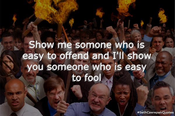 Show me someone who is easy to offend and I'll show you someone who is easy to fool.