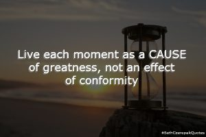 Live each moment as a cause of greatness, not an effect of conformity