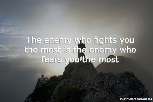 The enemy who fights you the most is the enemy who fears you the most