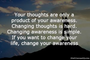 Your thoughts are only a product or your awareness. Changing thoughts is hard. Changing awareness is simple. If you want to change your life, change your awareness.