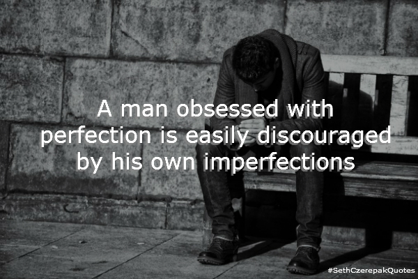 A man obsessed with perfection is easily discouraged by his own imperfections