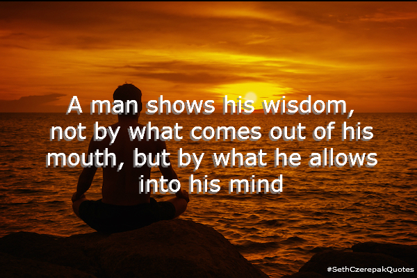 A man shows his wisdom not by what comes out of his mouth, but by what he allows into his mind